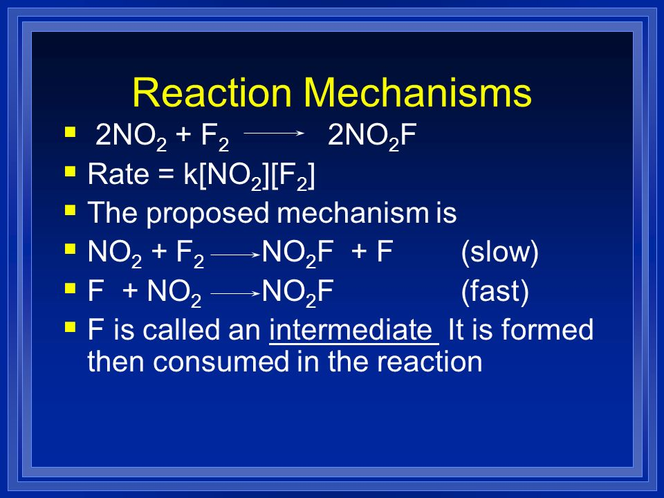 Reaction Mechanisms 2NO2 + F2 2NO2F Rate = k[NO2][F2]